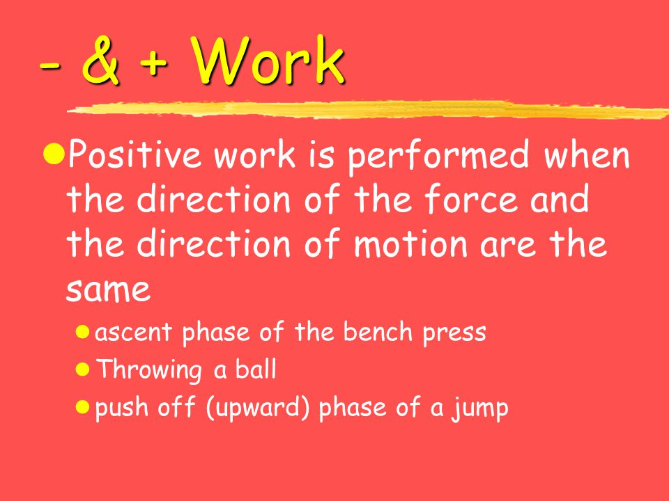 - & + Work lPositive work is performed when the direction of the force and the direction of motion are the same l ascent phase of the bench press l Th