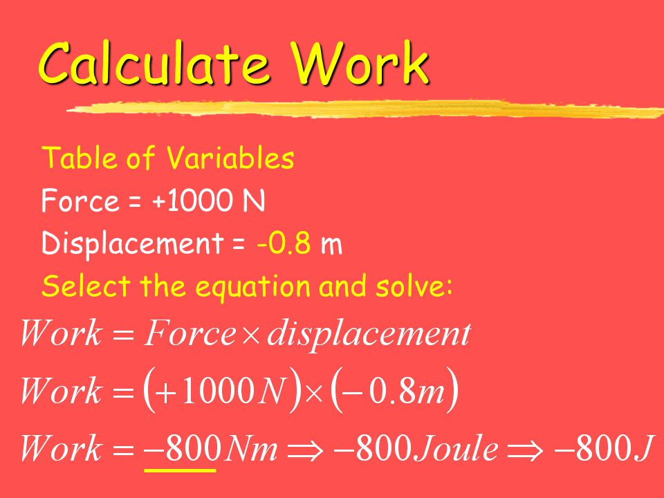 Calculate Work Table of Variables Force = +1000 N Displacement = -0.8 m Select the equation and solve: