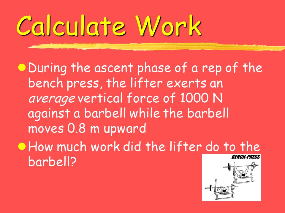 Calculate Work lDuring the ascent phase of a rep of the bench press, the lifter exerts an average vertical force of 1000 N against a barbell while the