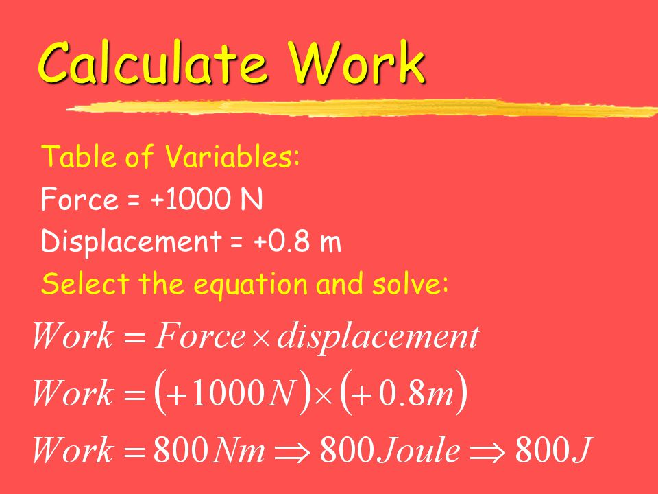 Calculate Work Table of Variables: Force = +1000 N Displacement = +0.8 m Select the equation and solve:
