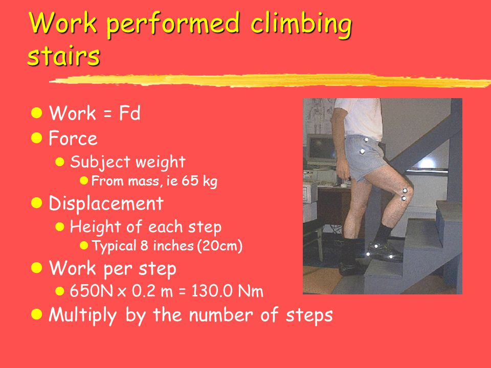 Work performed climbing stairs lWork = Fd lForce l Subject weight lFrom mass, ie 65 kg lDisplacement l Height of each step lTypical 8 inches (20cm) lW