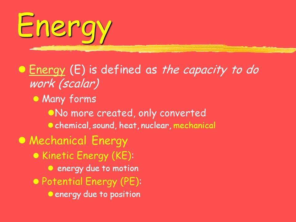 Energy lEnergy (E) is defined as the capacity to do work (scalar)Energy l Many forms lNo more created, only converted lchemical, sound, heat, nuclear,