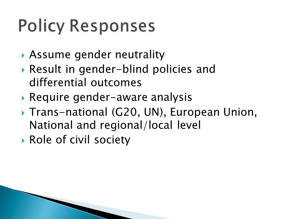 Assume gender neutrality Result in gender-blind policies and differential outcomes Require gender-aware analysis Trans-national (G20, UN), European Union, National and regional/local level Role of civil society