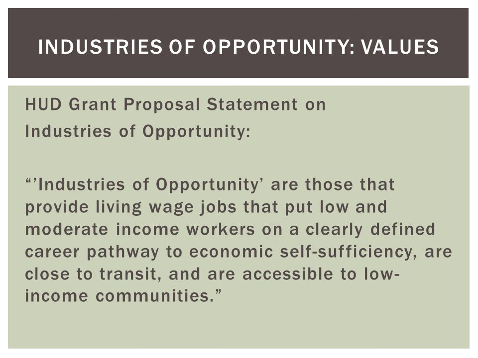 HUD Grant Proposal Statement on Industries of Opportunity: Industries of Opportunity are those that provide living wage jobs that put low and moderate income workers on a clearly defined career pathway to economic self-sufficiency, are close to transit, and are accessible to low- income communities.