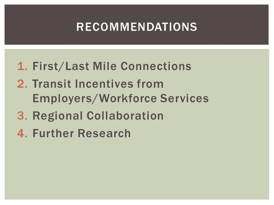 1.First/Last Mile Connections 2.Transit Incentives from Employers/Workforce Services 3.Regional Collaboration 4.Further Research RECOMMENDATIONS