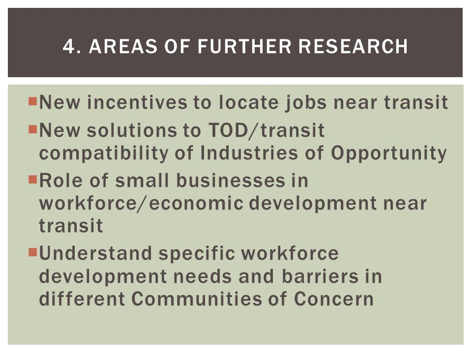 New incentives to locate jobs near transit New solutions to TOD/transit compatibility of Industries of Opportunity Role of small businesses in workforce/economic development near transit Understand specific workforce development needs and barriers in different Communities of Concern 4.
