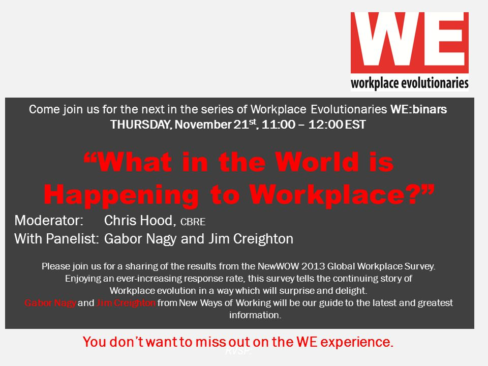 Come join us for the next in the series of Workplace Evolutionaries WE:binars THURSDAY, November 21 st, 11:00 – 12:00 EST What in the World is Happening to Workplace.