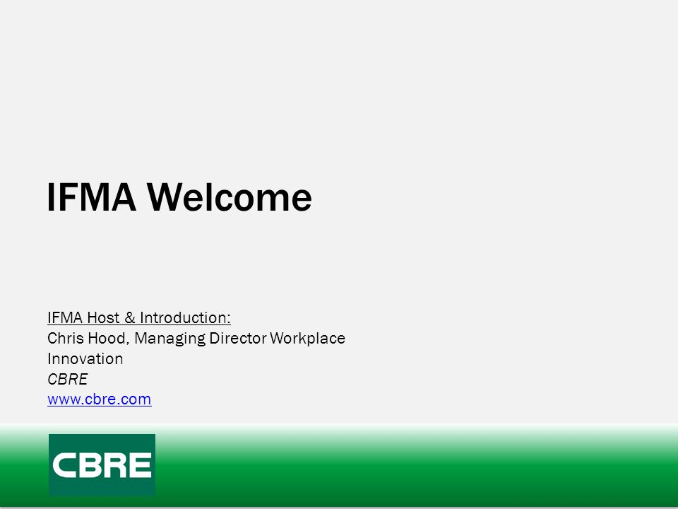 IFMA Welcome IFMA Host & Introduction: Chris Hood, Managing Director Workplace Innovation CBRE www.cbre.com