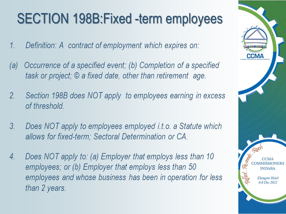 SECTION 198: Fixed-term employees (cont) 1.Employer may engage employee on a fixed-term contract or successive fixed-term contracts for longer than 6 months only if: (a)The nature of work is of a limited or definite duration; or (b)Any other Justifiable reason for fixing the term.