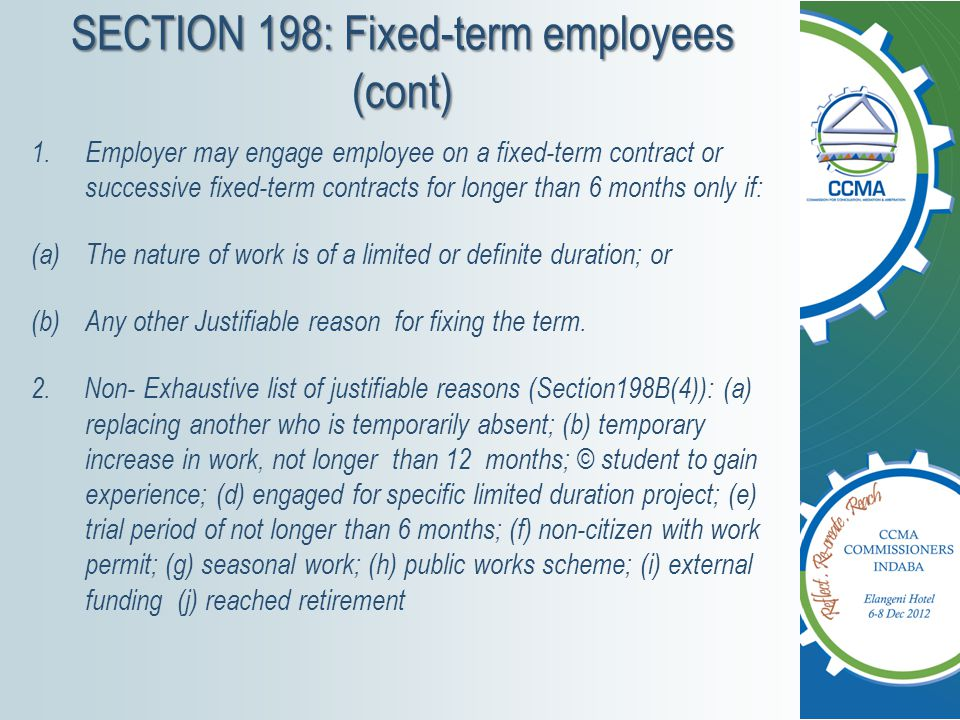 SECTION 198B: Fixed-term employees (cont) 1.Employer bears ONUS to prove justifiable reason for fixing the term and that term was agreed upon.