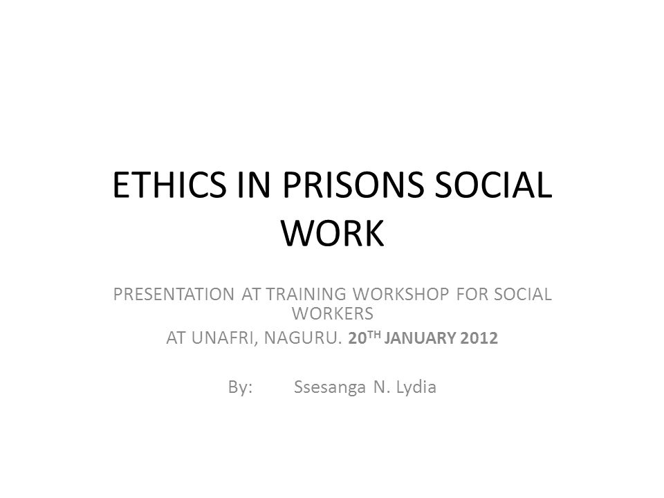 ETHICS IN PRISONS SOCIAL WORK PRESENTATION AT TRAINING WORKSHOP FOR SOCIAL WORKERS AT UNAFRI, NAGURU.