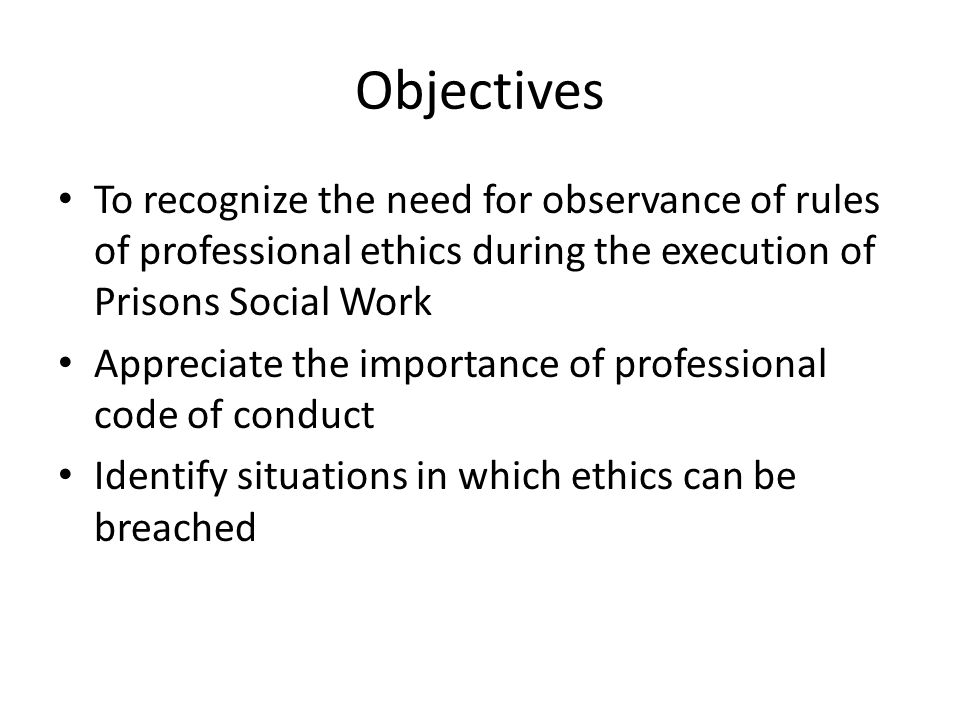 Objectives To recognize the need for observance of rules of professional ethics during the execution of Prisons Social Work Appreciate the importance of professional code of conduct Identify situations in which ethics can be breached