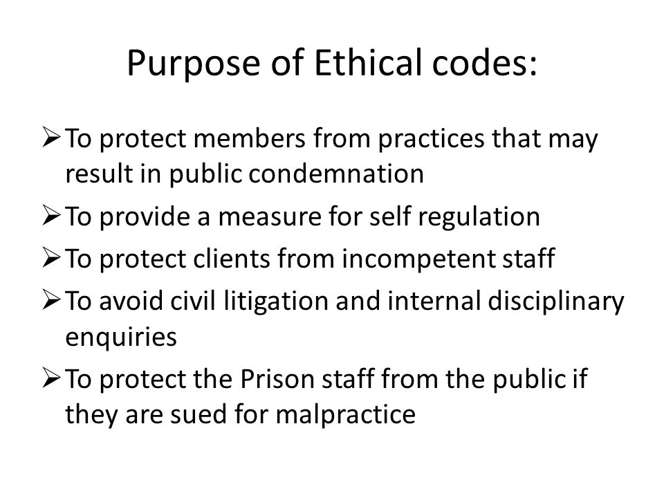 Purpose of Ethical codes: To protect members from practices that may result in public condemnation To provide a measure for self regulation To protect clients from incompetent staff To avoid civil litigation and internal disciplinary enquiries To protect the Prison staff from the public if they are sued for malpractice
