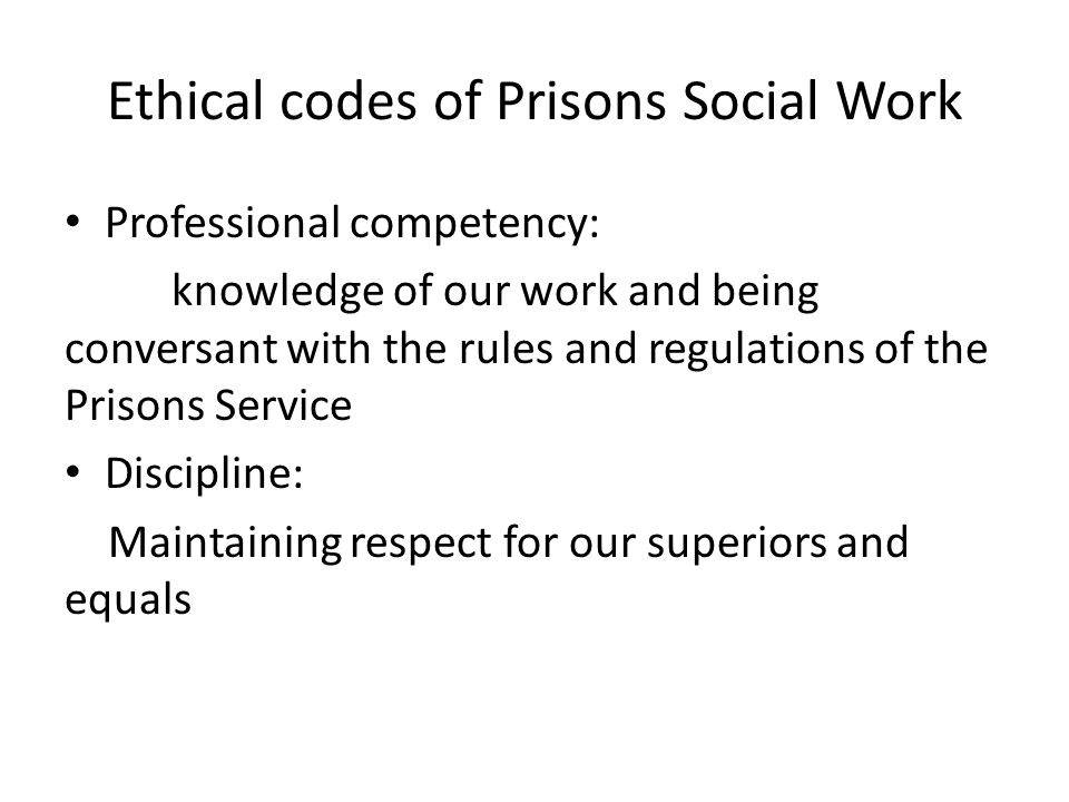 Ethical codes of Prisons Social Work Professional competency: knowledge of our work and being conversant with the rules and regulations of the Prisons Service Discipline: Maintaining respect for our superiors and equals