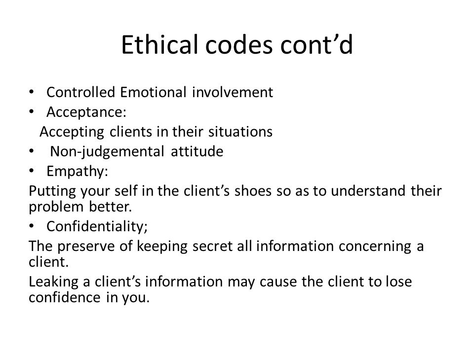 Ethical codes contd Controlled Emotional involvement Acceptance: Accepting clients in their situations Non-judgemental attitude Empathy: Putting your self in the clients shoes so as to understand their problem better.