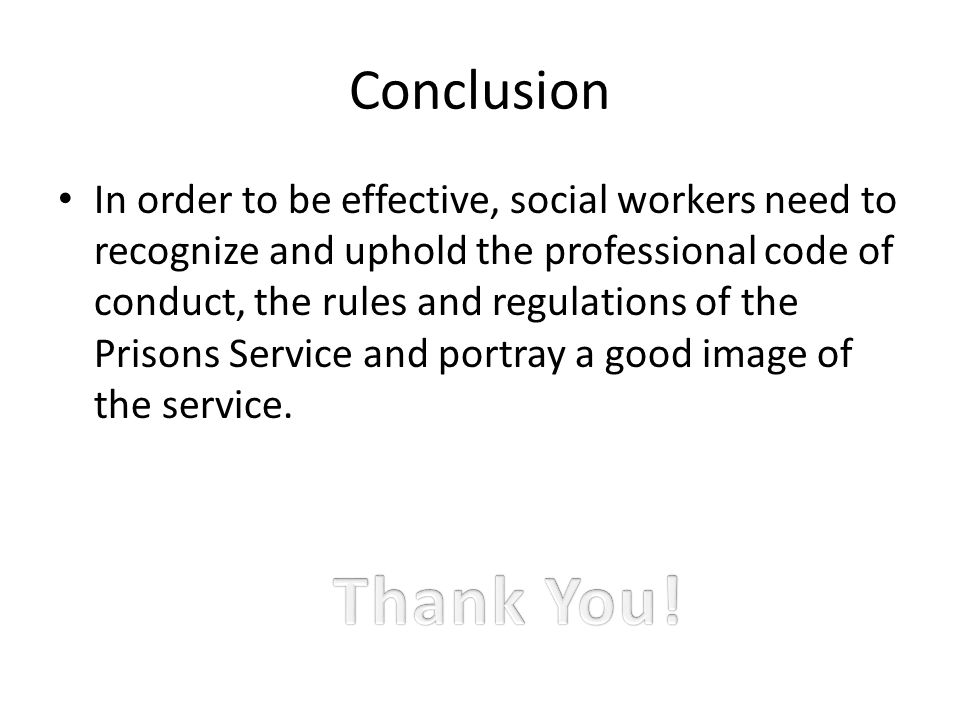 Conclusion In order to be effective, social workers need to recognize and uphold the professional code of conduct, the rules and regulations of the Prisons Service and portray a good image of the service.