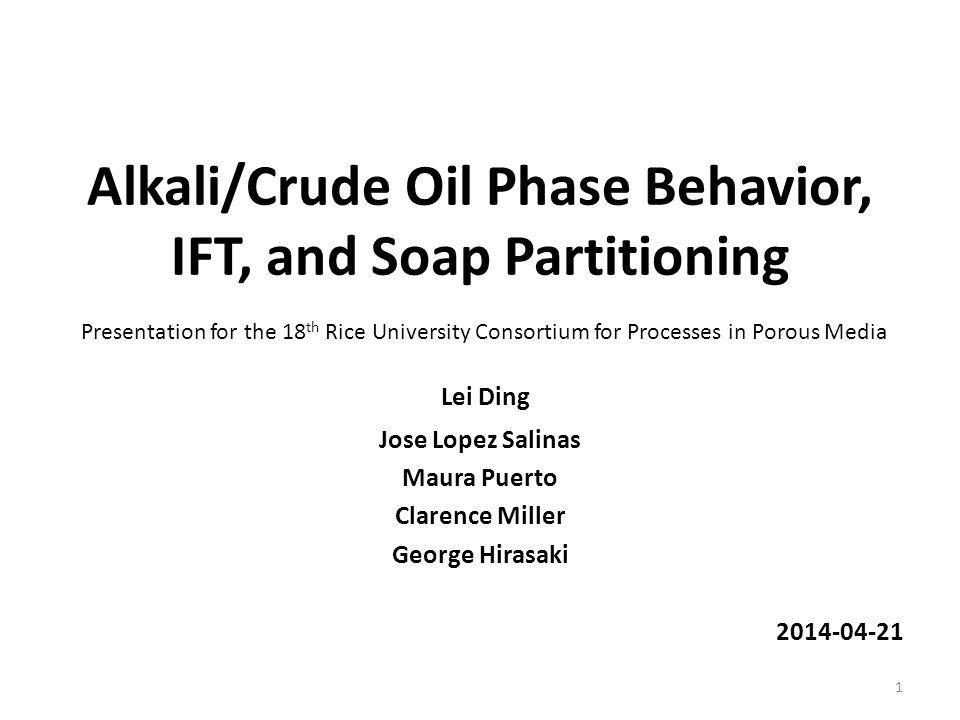 Alkali/Crude Oil Phase Behavior, IFT, and Soap Partitioning Lei Ding Jose Lopez Salinas Maura Puerto Clarence Miller George Hirasaki 2014-04-21 1 Presentation for the 18 th Rice University Consortium for Processes in Porous Media