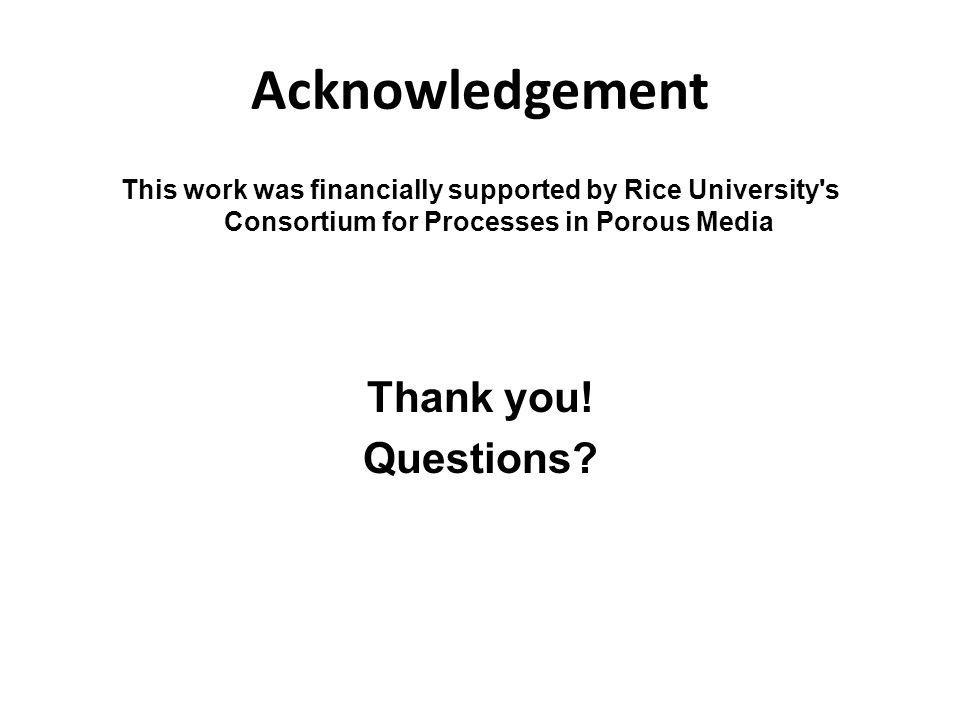 Acknowledgement This work was financially supported by Rice University s Consortium for Processes in Porous Media Thank you.