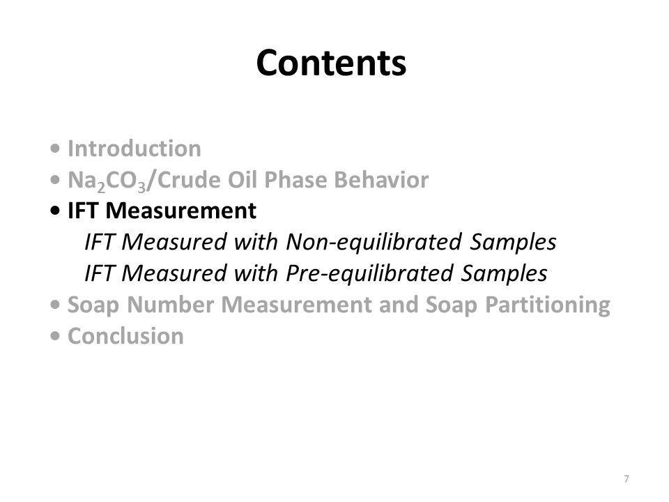 Introduction Na 2 CO 3 /Crude Oil Phase Behavior IFT Measurement IFT Measured with Non-equilibrated Samples IFT Measured with Pre-equilibrated Samples Soap Number Measurement and Soap Partitioning Conclusion Contents 7