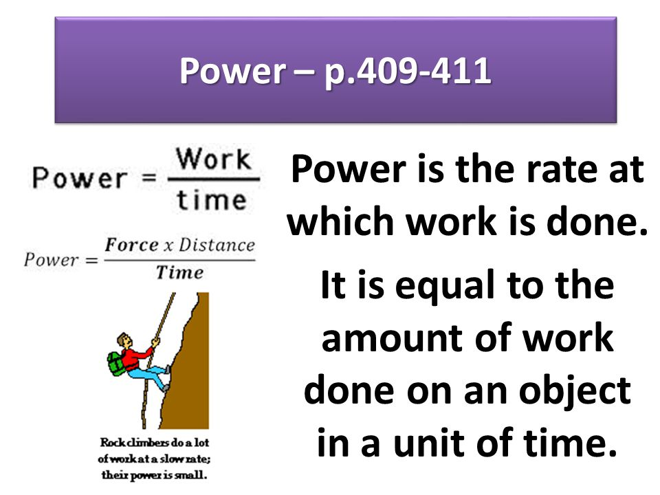 Power – p.409-411 Power is the rate at which work is done. It is equal to the amount of work done on an object in a unit of time.