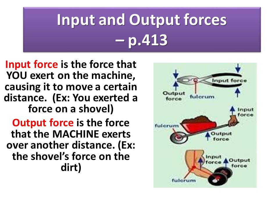 Input and Output forces – p.413 Input force is the force that YOU exert on the machine, causing it to move a certain distance. (Ex: You exerted a forc