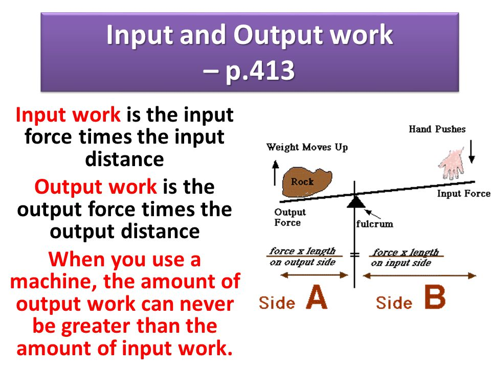 Input and Output work – p.413 Input work is the input force times the input distance Output work is the output force times the output distance When yo
