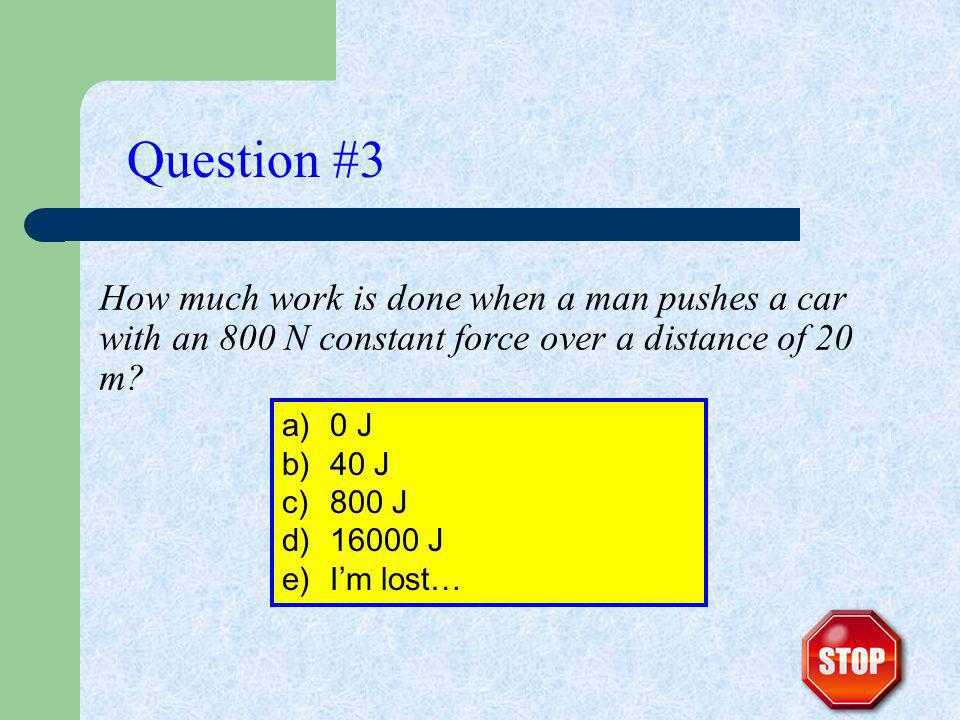 How much work is done when a man pushes a car with an 800 N constant force over a distance of 20 m? Question #3 a)0 J b)40 J c)800 J d)16000 J e)Im lo