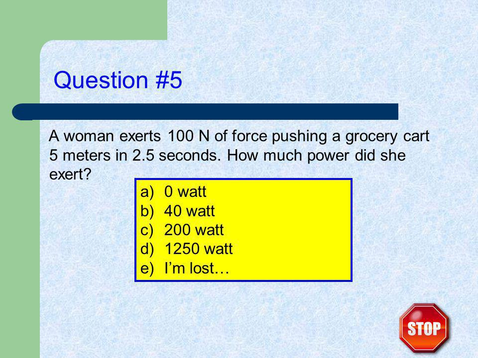 Question #5 A woman exerts 100 N of force pushing a grocery cart 5 meters in 2.5 seconds.