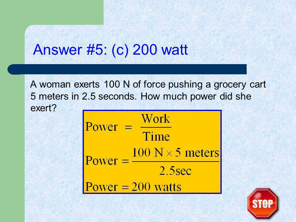 Answer #5: (c) 200 watt A woman exerts 100 N of force pushing a grocery cart 5 meters in 2.5 seconds. How much power did she exert?