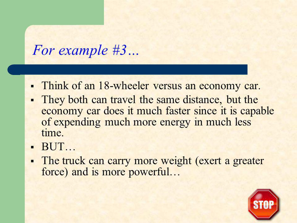 For example #3… Think of an 18-wheeler versus an economy car. They both can travel the same distance, but the economy car does it much faster since it
