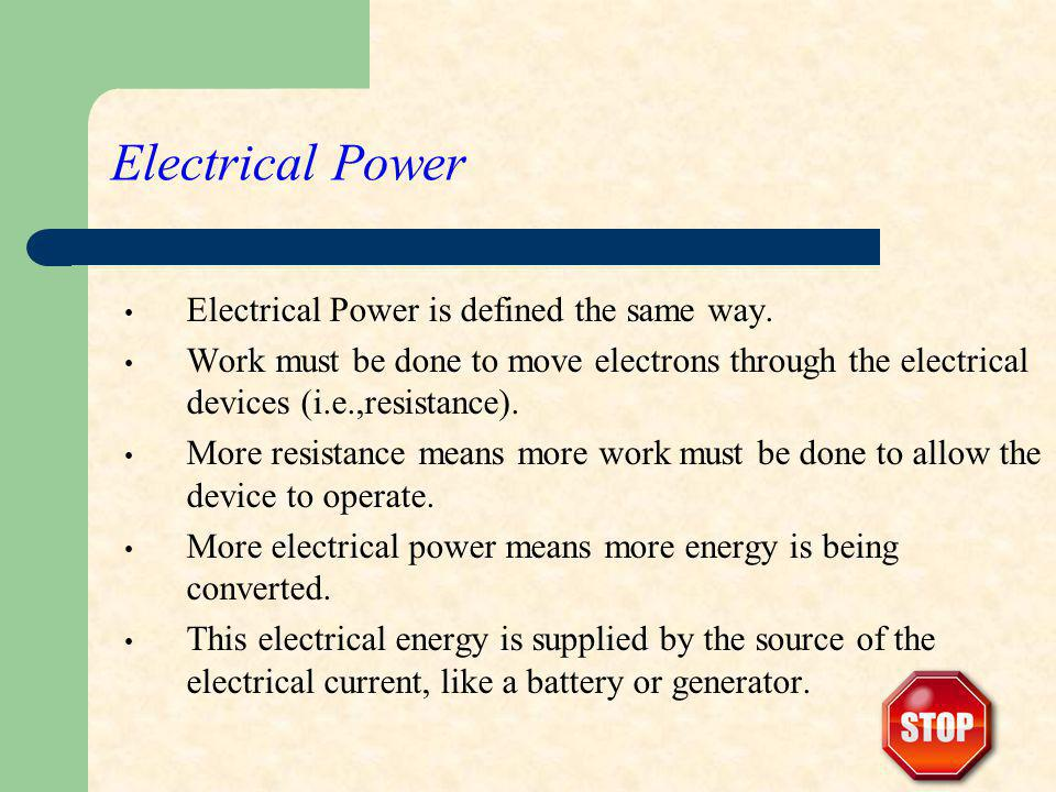 Electrical Power Electrical Power is defined the same way. Work must be done to move electrons through the electrical devices (i.e.,resistance). More
