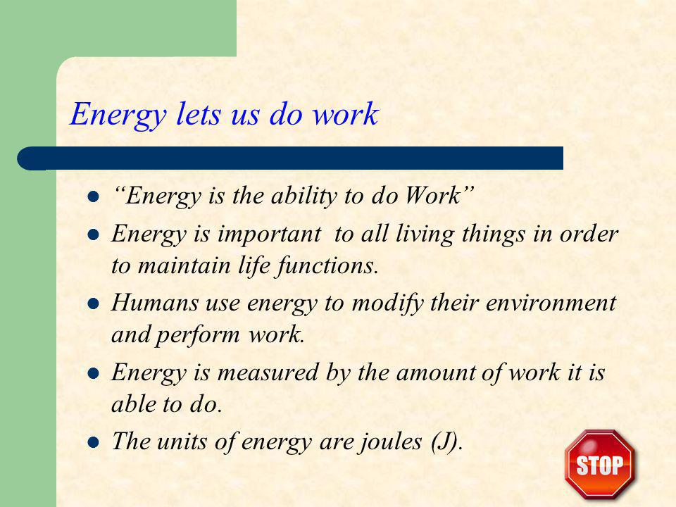 Energy lets us do work Energy is the ability to do Work Energy is important to all living things in order to maintain life functions. Humans use energ