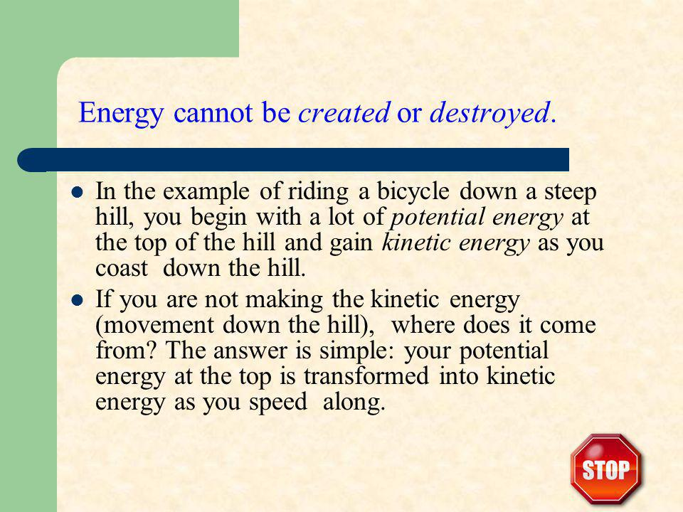 Energy cannot be created or destroyed. In the example of riding a bicycle down a steep hill, you begin with a lot of potential energy at the top of th
