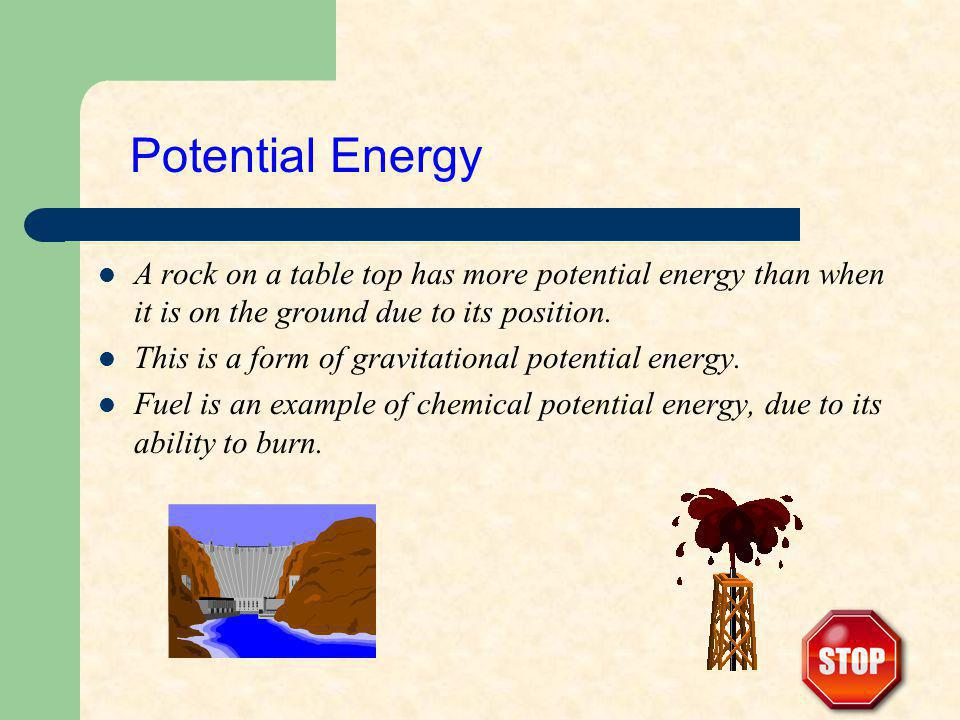 A rock on a table top has more potential energy than when it is on the ground due to its position. This is a form of gravitational potential energy. F