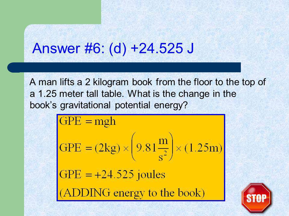 Answer #6: (d) +24.525 J A man lifts a 2 kilogram book from the floor to the top of a 1.25 meter tall table.