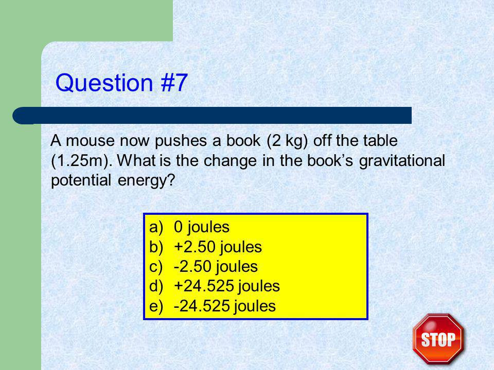 Question #7 A mouse now pushes a book (2 kg) off the table (1.25m).