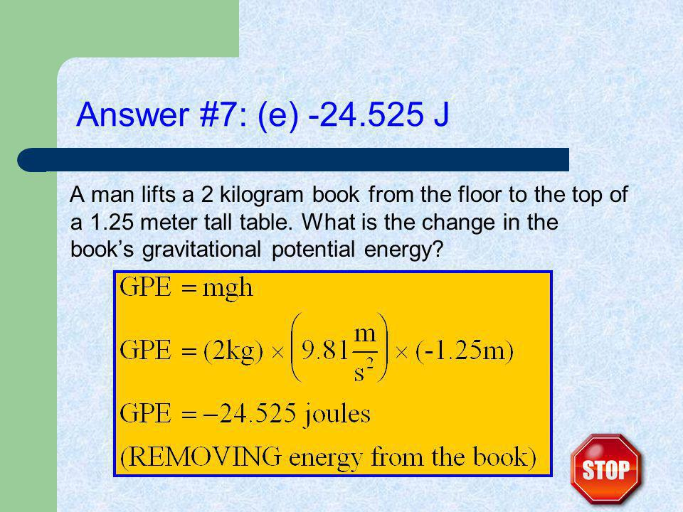 Answer #7: (e) -24.525 J A man lifts a 2 kilogram book from the floor to the top of a 1.25 meter tall table.