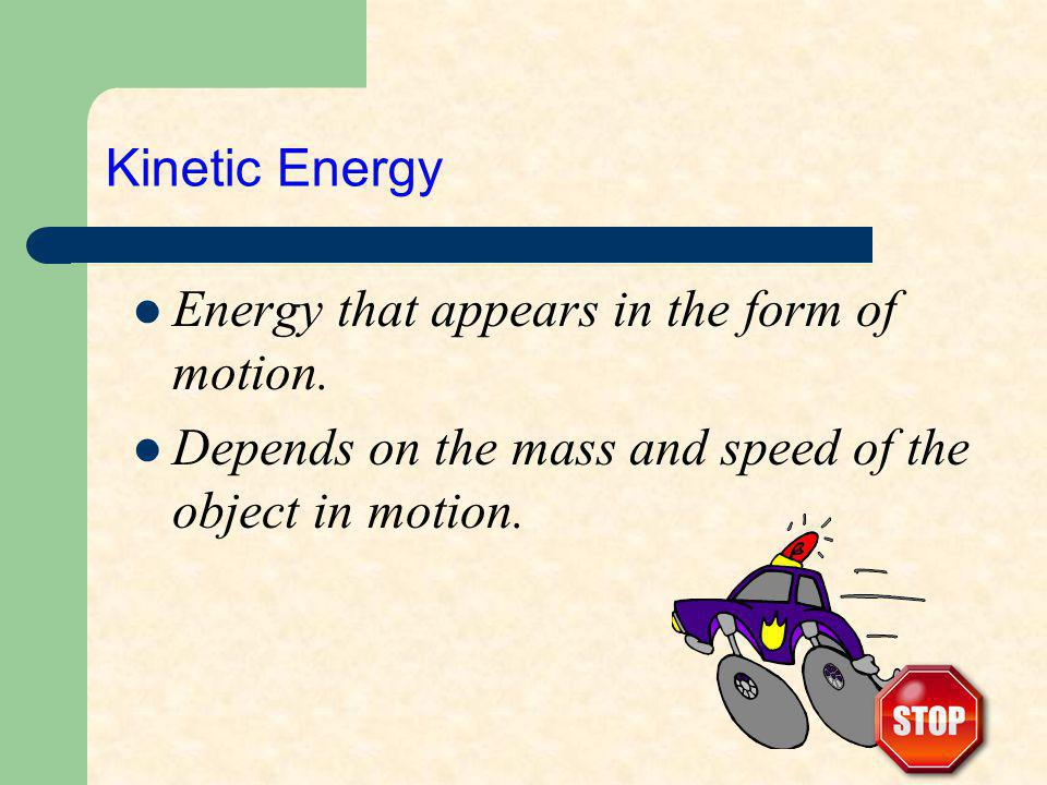 Kinetic Energy Energy that appears in the form of motion.