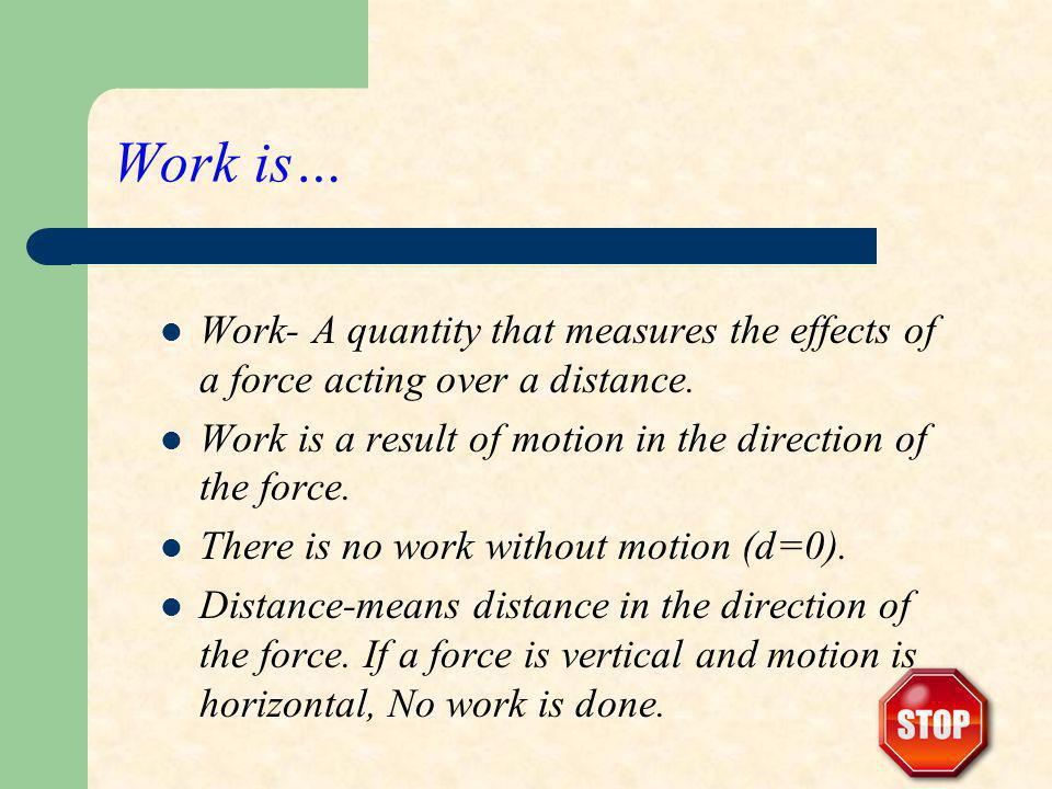 Work is… Work- A quantity that measures the effects of a force acting over a distance. Work is a result of motion in the direction of the force. There