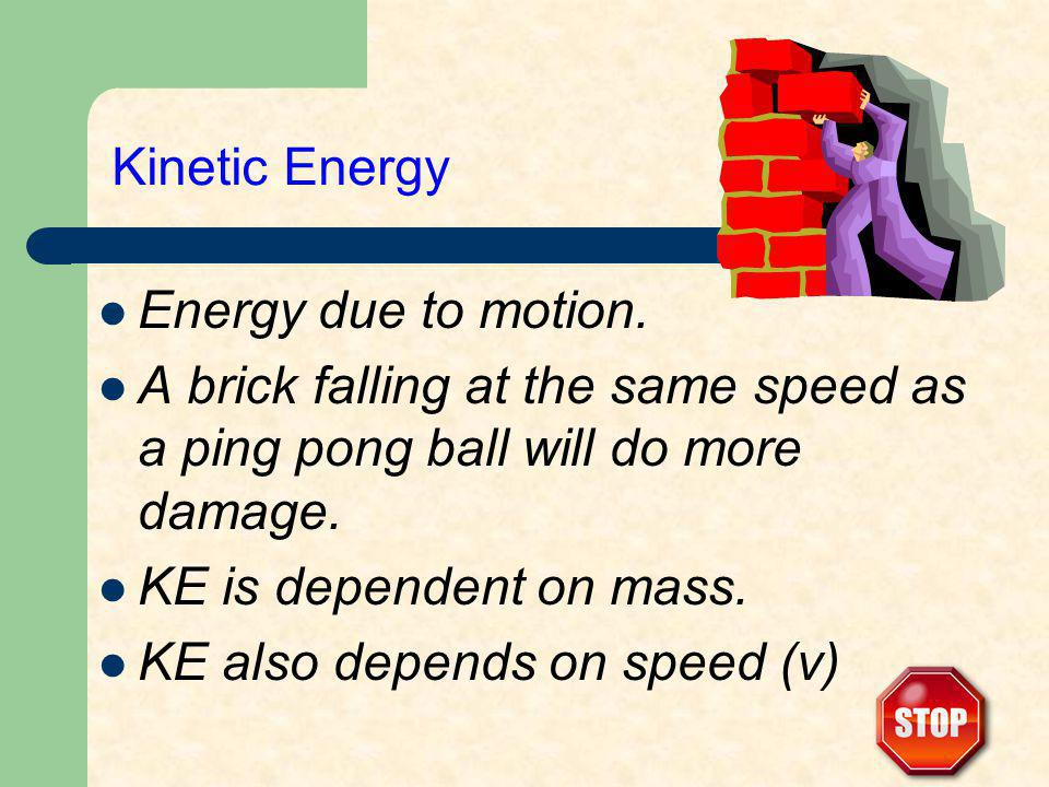 Kinetic Energy Energy due to motion. A brick falling at the same speed as a ping pong ball will do more damage. KE is dependent on mass. KE also depen