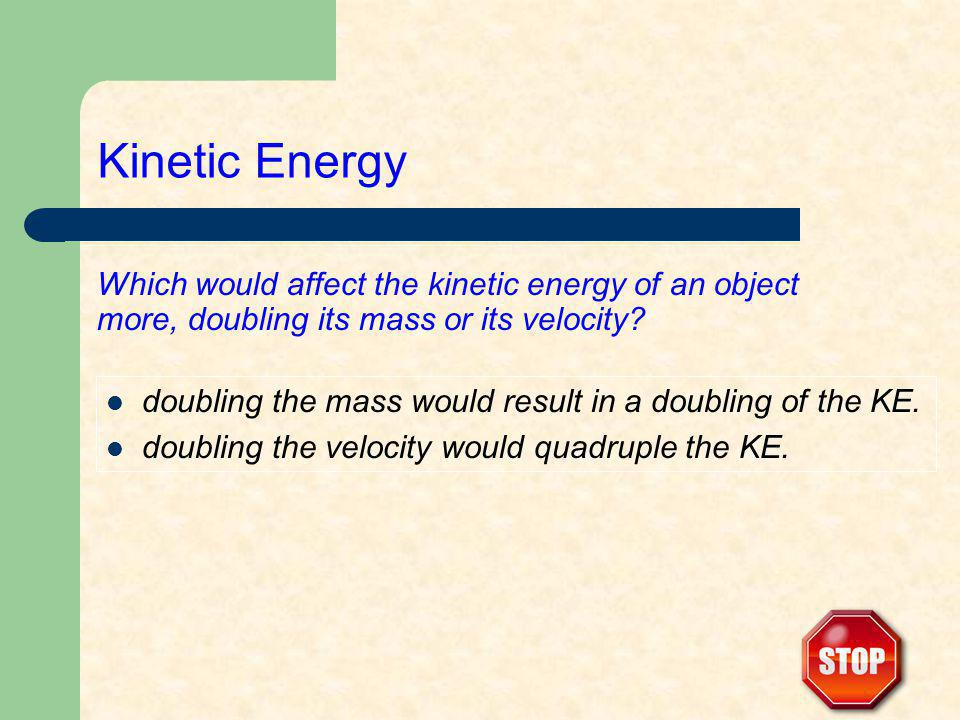 Which would affect the kinetic energy of an object more, doubling its mass or its velocity? doubling the mass would result in a doubling of the KE. do