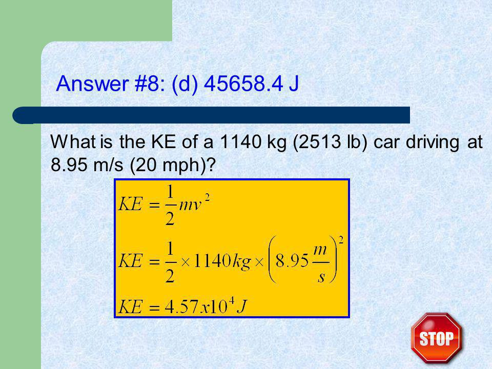 Answer #8: (d) 45658.4 J What is the KE of a 1140 kg (2513 lb) car driving at 8.95 m/s (20 mph)