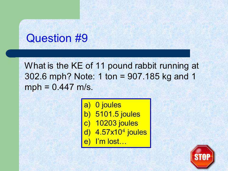 Question #9 What is the KE of 11 pound rabbit running at 302.6 mph.