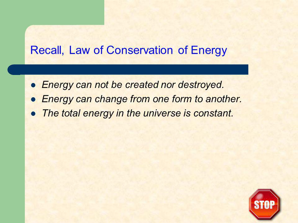 Recall, Law of Conservation of Energy Energy can not be created nor destroyed. Energy can change from one form to another. The total energy in the uni