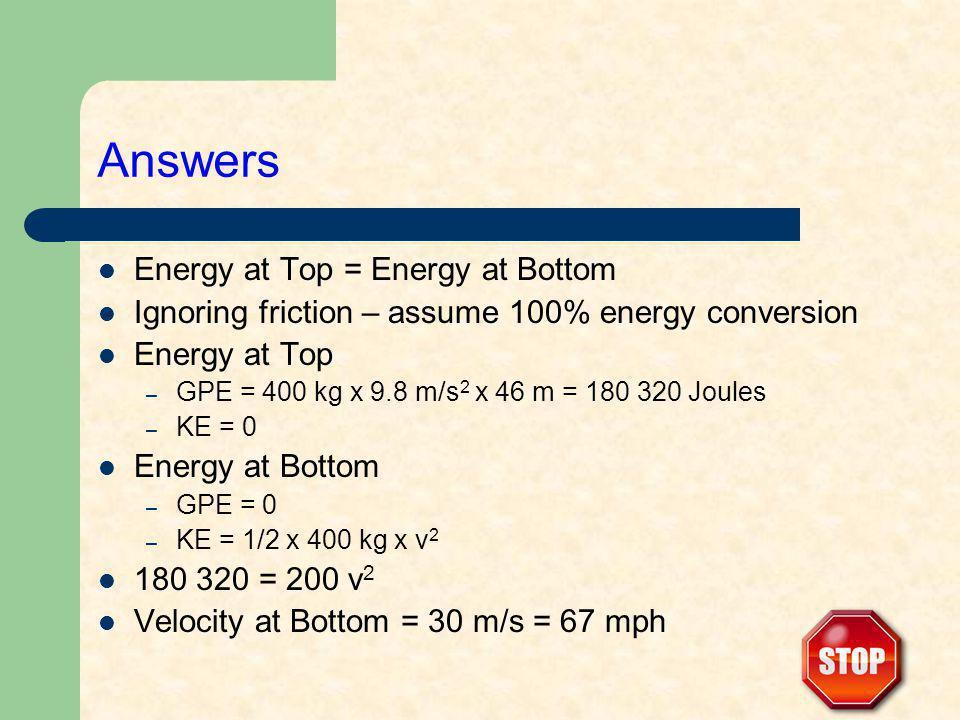 Answers Energy at Top = Energy at Bottom Ignoring friction – assume 100% energy conversion Energy at Top – GPE = 400 kg x 9.8 m/s 2 x 46 m = 180 320 Joules – KE = 0 Energy at Bottom – GPE = 0 – KE = 1/2 x 400 kg x v 2 180 320 = 200 v 2 Velocity at Bottom = 30 m/s = 67 mph