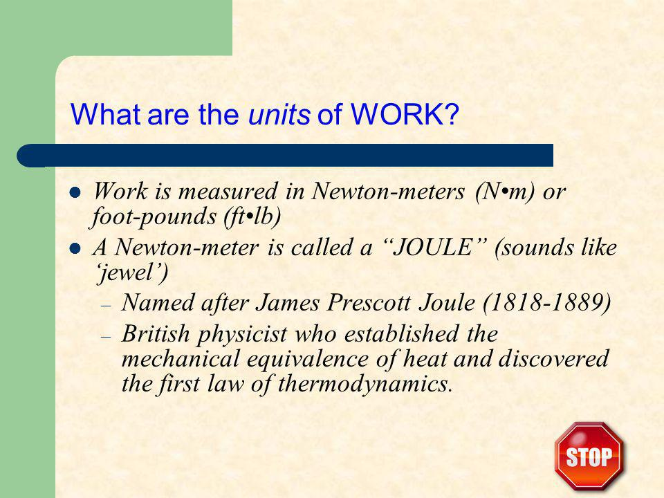 What are the units of WORK? Work is measured in Newton-meters (Nm) or foot-pounds (ftlb) A Newton-meter is called a JOULE (sounds like jewel) – Named
