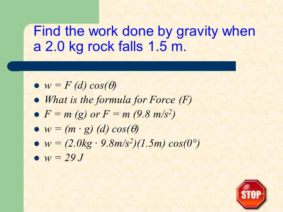 Find the work done by gravity when a 2.0 kg rock falls 1.5 m. w = F (d) cos( ) What is the formula for Force (F) F = m (g) or F = m (9.8 m/s 2 ) w = (