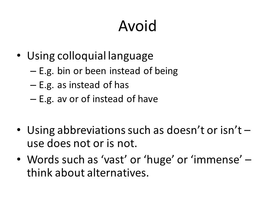Avoid Using colloquial language – E.g. bin or been instead of being – E.g. as instead of has – E.g. av or of instead of have Using abbreviations such
