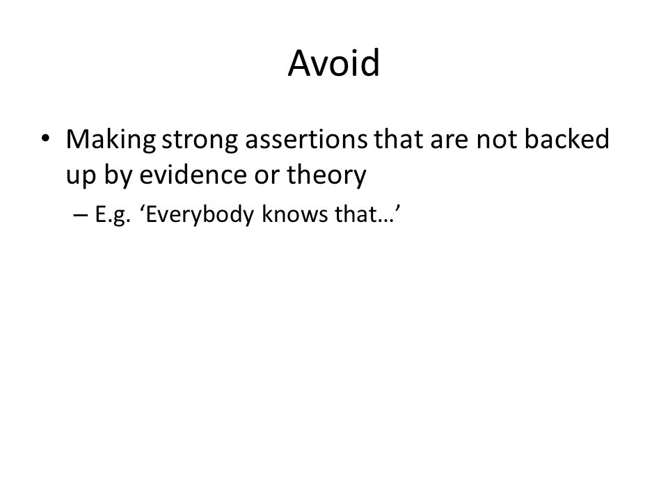 Avoid Making strong assertions that are not backed up by evidence or theory – E.g. Everybody knows that…