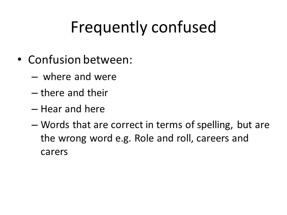 Frequently confused Confusion between: – where and were – there and their – Hear and here – Words that are correct in terms of spelling, but are the wrong word e.g.